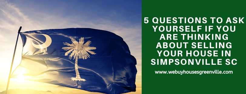 5 Questions To Ask Yourself If You Are Thinking About Selling Your House in Simpsonville SC