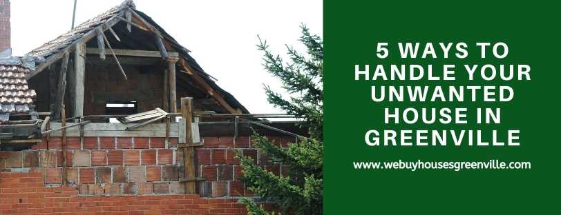 5 Ways to Handle Your Unwanted House in Greenville